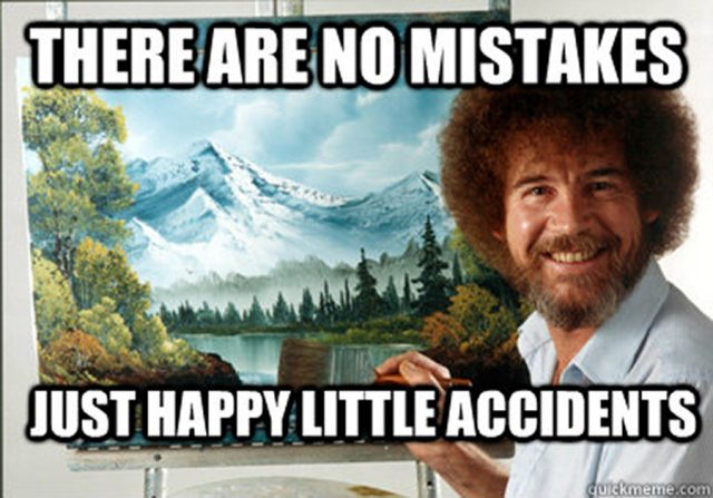 Bob Ross - There are no mistakes, just happy little accidents